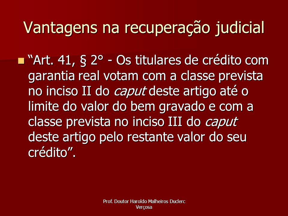Prof. Doutor Haroldo Malheiros Duclerc Verçosa Vantagens na recuperação judicial Art. 41, § 2° - Os titulares de crédito com garantia real votam com a