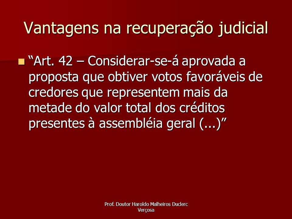 Prof. Doutor Haroldo Malheiros Duclerc Verçosa Vantagens na recuperação judicial Art. 42 – Considerar-se-á aprovada a proposta que obtiver votos favor