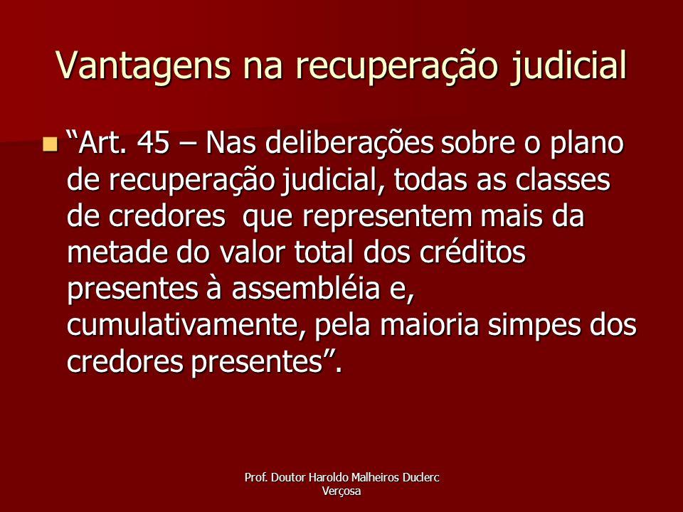 Prof. Doutor Haroldo Malheiros Duclerc Verçosa Vantagens na recuperação judicial Art. 45 – Nas deliberações sobre o plano de recuperação judicial, tod