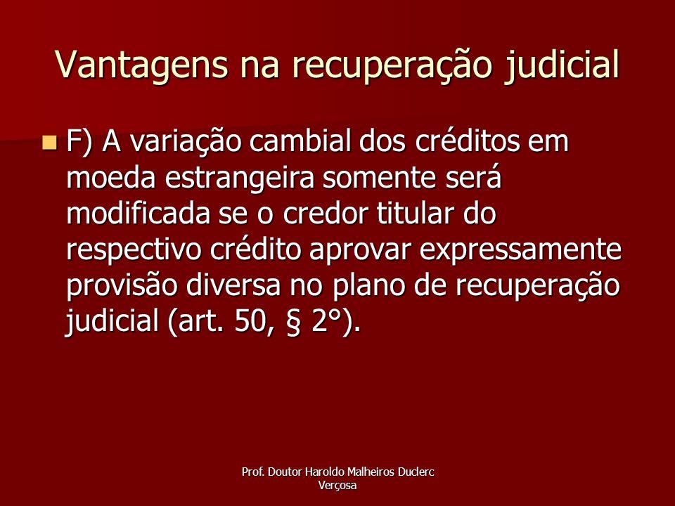 Prof. Doutor Haroldo Malheiros Duclerc Verçosa Vantagens na recuperação judicial F) A variação cambial dos créditos em moeda estrangeira somente será
