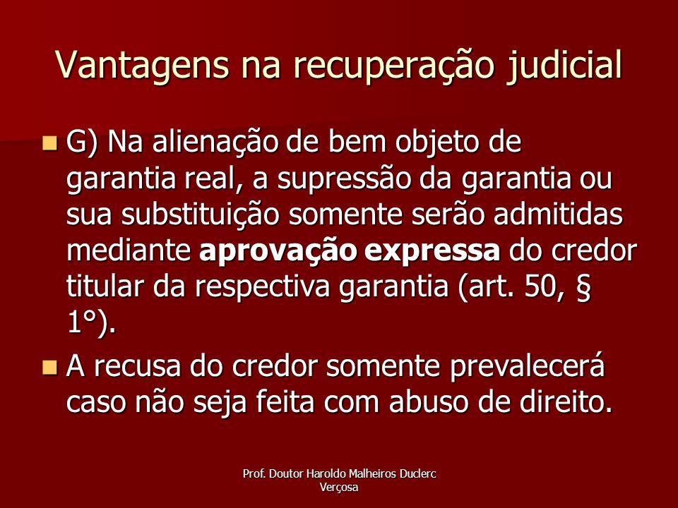 Prof. Doutor Haroldo Malheiros Duclerc Verçosa Vantagens na recuperação judicial G) Na alienação de bem objeto de garantia real, a supressão da garant