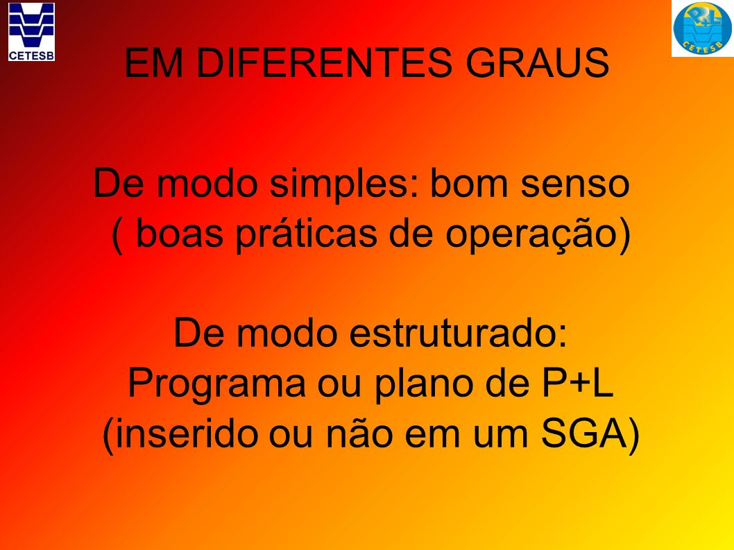 EM DIFERENTES GRAUS De modo simples: bom senso ( boas práticas de operação) De modo estruturado: Programa ou plano de P+L (inserido ou não em um SGA)