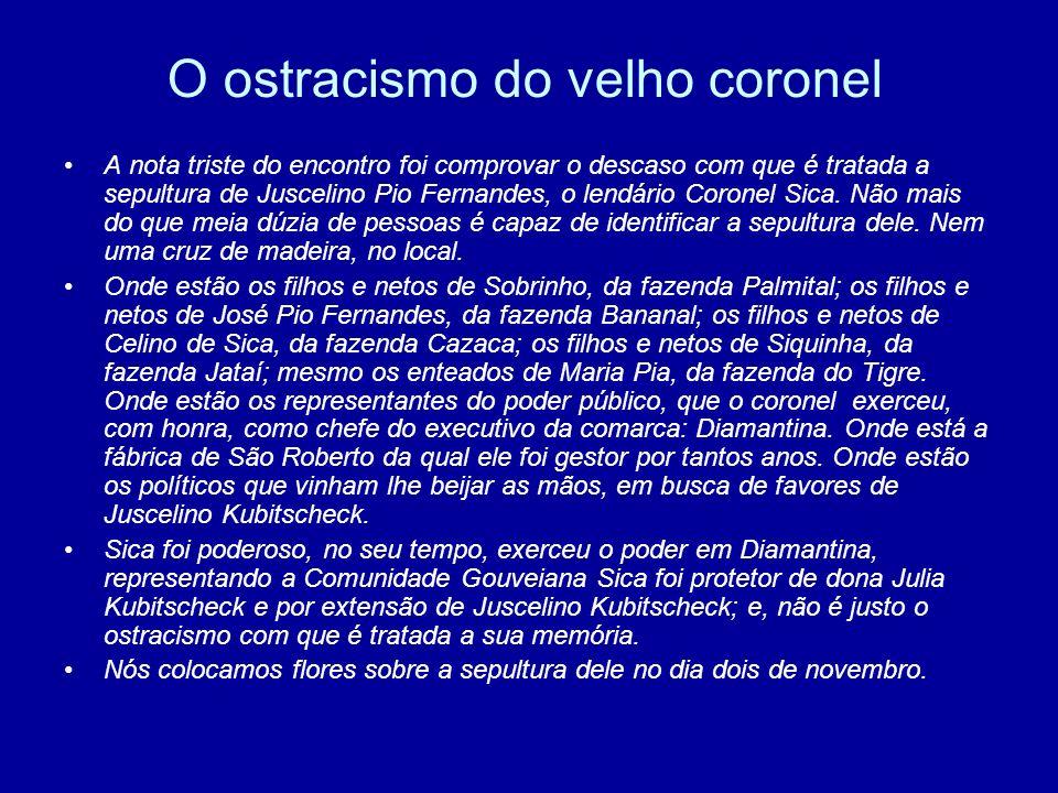 O ostracismo do velho coronel A nota triste do encontro foi comprovar o descaso com que é tratada a sepultura de Juscelino Pio Fernandes, o lendário C