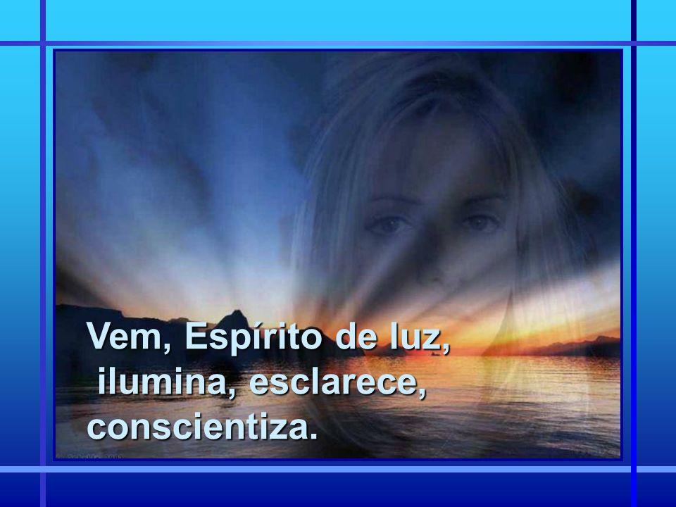 Vem, Espírito de luz, ilumina, esclarece, conscientiza. ilumina, esclarece, conscientiza.