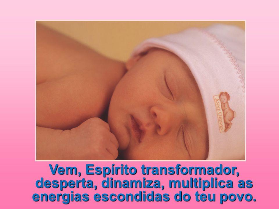Vem, Espírito transformador, desperta, dinamiza, multiplica as energias escondidas do teu povo.