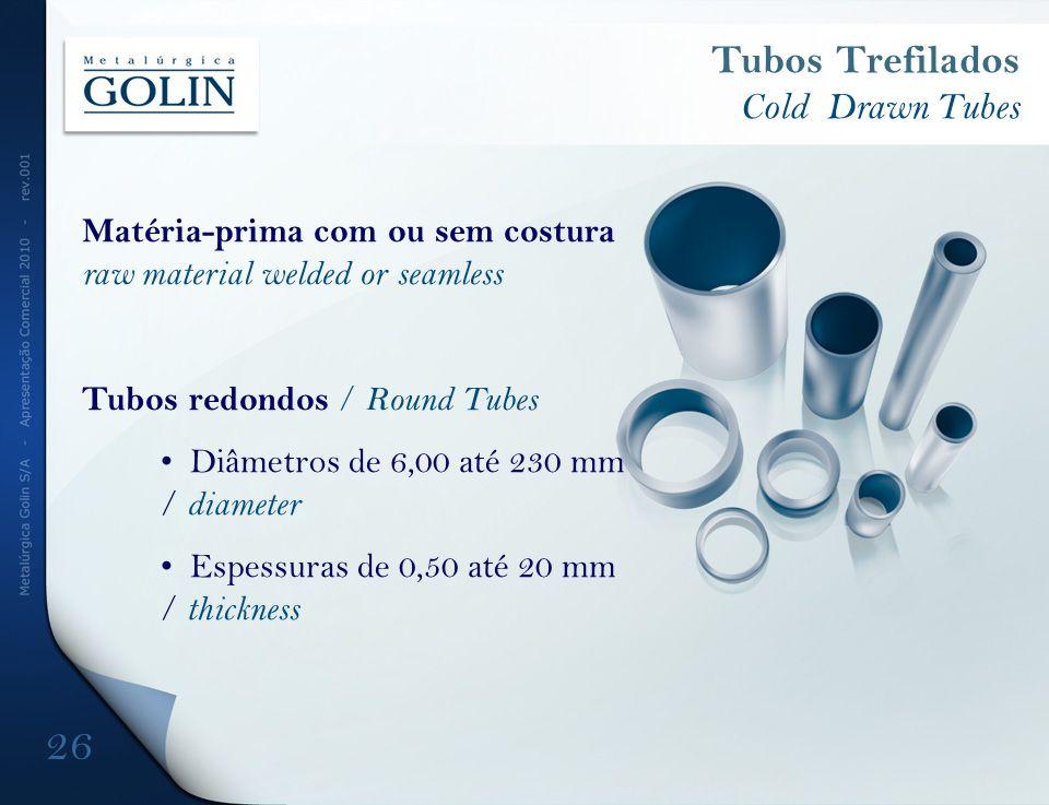 Tubos Trefilados Cold Drawn Tubes Matéria-prima com ou sem costura raw material welded or seamless Tubos redondos / Round Tubes Diâmetros de 6,00 até 230 mm / diameter Espessuras de 0,50 até 20 mm / thickness 26