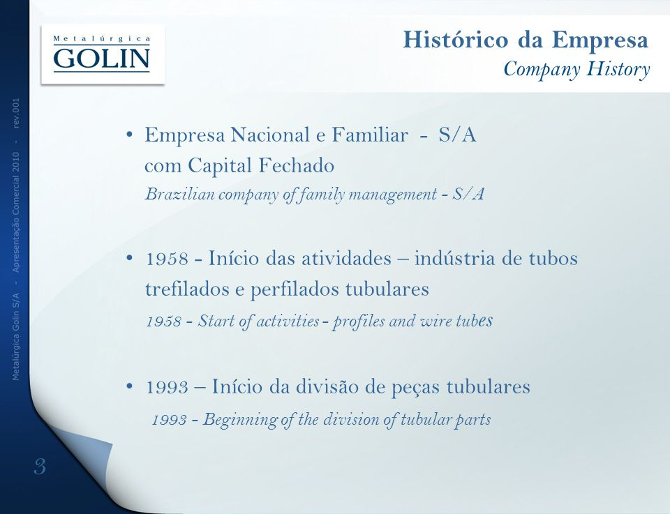 Histórico da Empresa Company History Empresa Nacional e Familiar - S/A com Capital Fechado Brazilian company of family management - S/A 1958 - Início das atividades – indústria de tubos trefilados e perfilados tubulares 1958 - Start of activities - profiles and wire tub es 1993 – Início da divisão de peças tubulares 1993 - Beginning of the division of tubular parts 3
