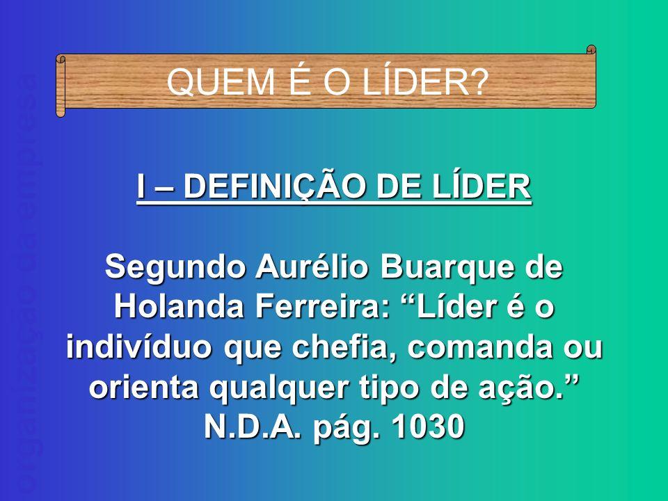 QUEM É O LÍDER? I – DEFINIÇÃO DE LÍDER Segundo Aurélio Buarque de Holanda Ferreira: Líder é o indivíduo que chefia, comanda ou orienta qualquer tipo d