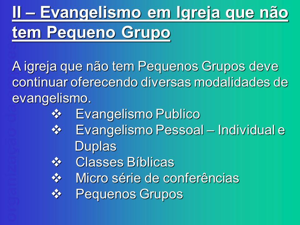 organização da empresa II – Evangelismo em Igreja que não tem Pequeno Grupo A igreja que não tem Pequenos Grupos deve continuar oferecendo diversas mo