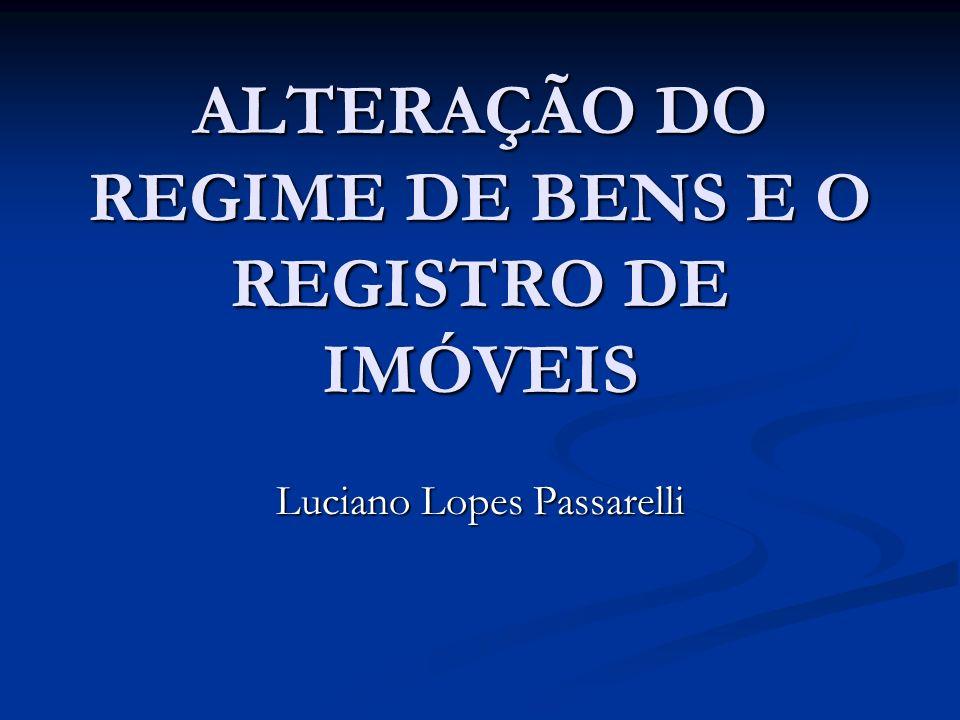 ALTERAÇÃO DO REGIME DE BENS E O REGISTRO DE IMÓVEIS Luciano Lopes Passarelli