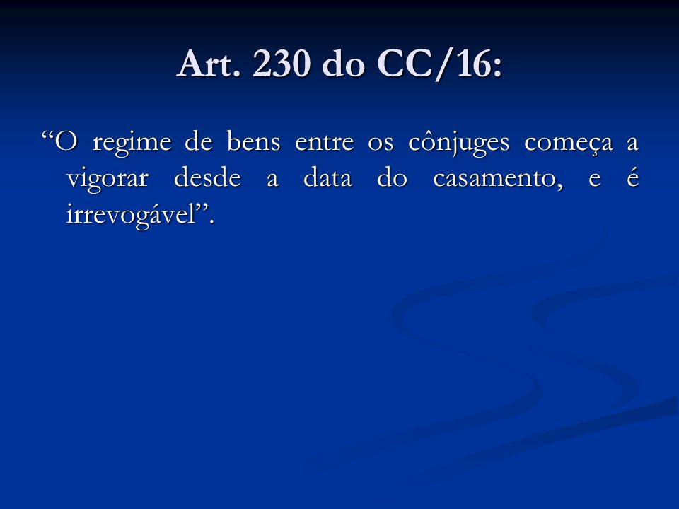Art. 230 do CC/16: O regime de bens entre os cônjuges começa a vigorar desde a data do casamento, e é irrevogável.