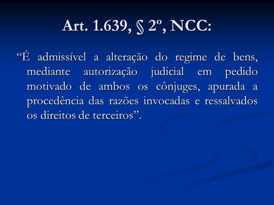 Art. 1.639, § 2º, NCC: É admissível a alteração do regime de bens, mediante autorização judicial em pedido motivado de ambos os cônjuges, apurada a pr