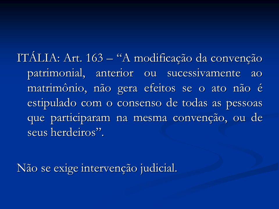 ITÁLIA: Art. 163 – A modificação da convenção patrimonial, anterior ou sucessivamente ao matrimônio, não gera efeitos se o ato não é estipulado com o