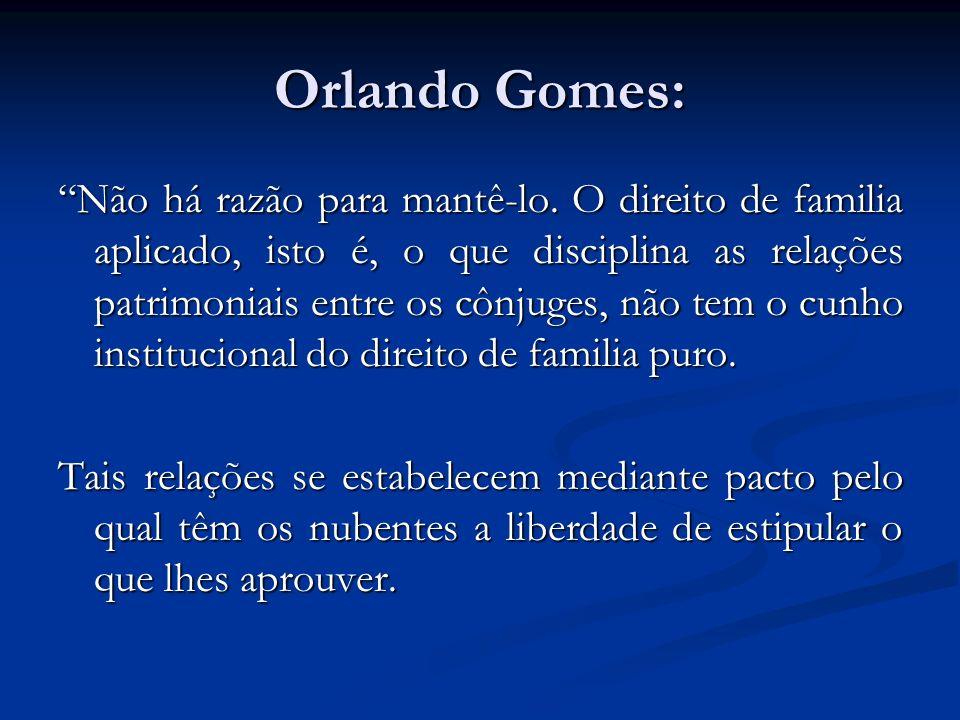 Orlando Gomes: Não há razão para mantê-lo. O direito de familia aplicado, isto é, o que disciplina as relações patrimoniais entre os cônjuges, não tem