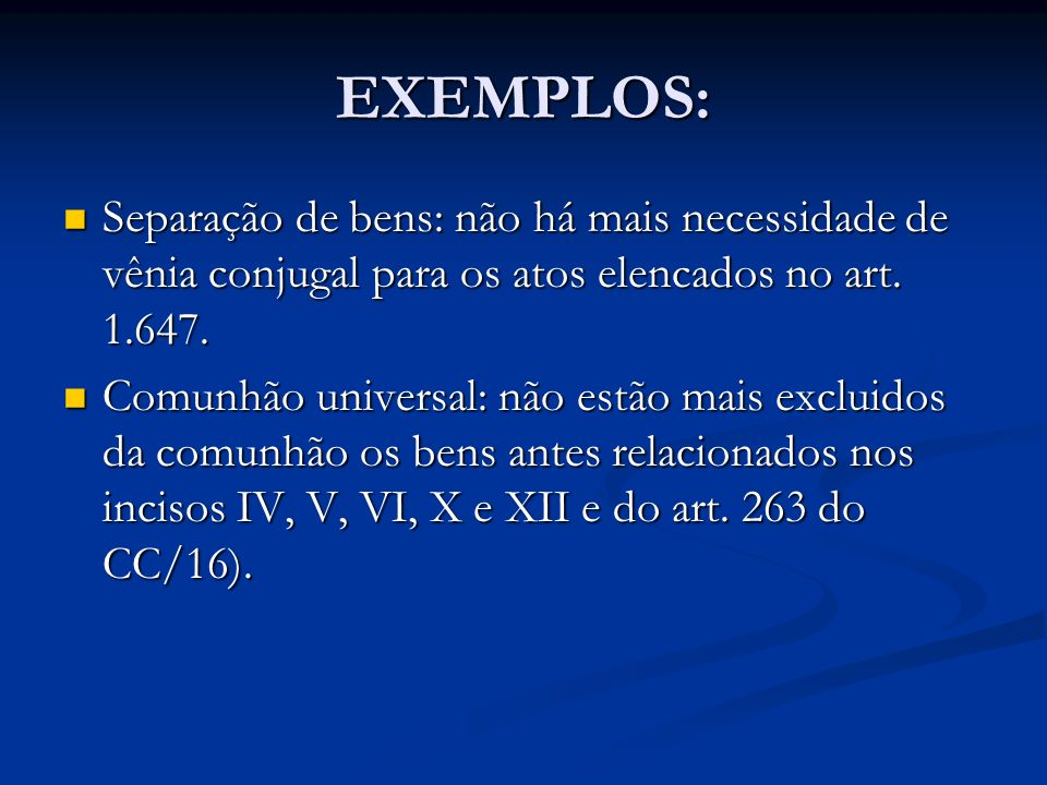 EXEMPLOS: Separação de bens: não há mais necessidade de vênia conjugal para os atos elencados no art. 1.647. Separação de bens: não há mais necessidad