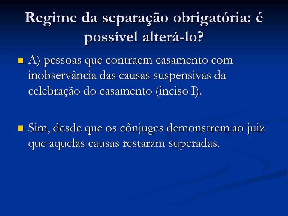 Regime da separação obrigatória: é possível alterá-lo? A) pessoas que contraem casamento com inobservância das causas suspensivas da celebração do cas