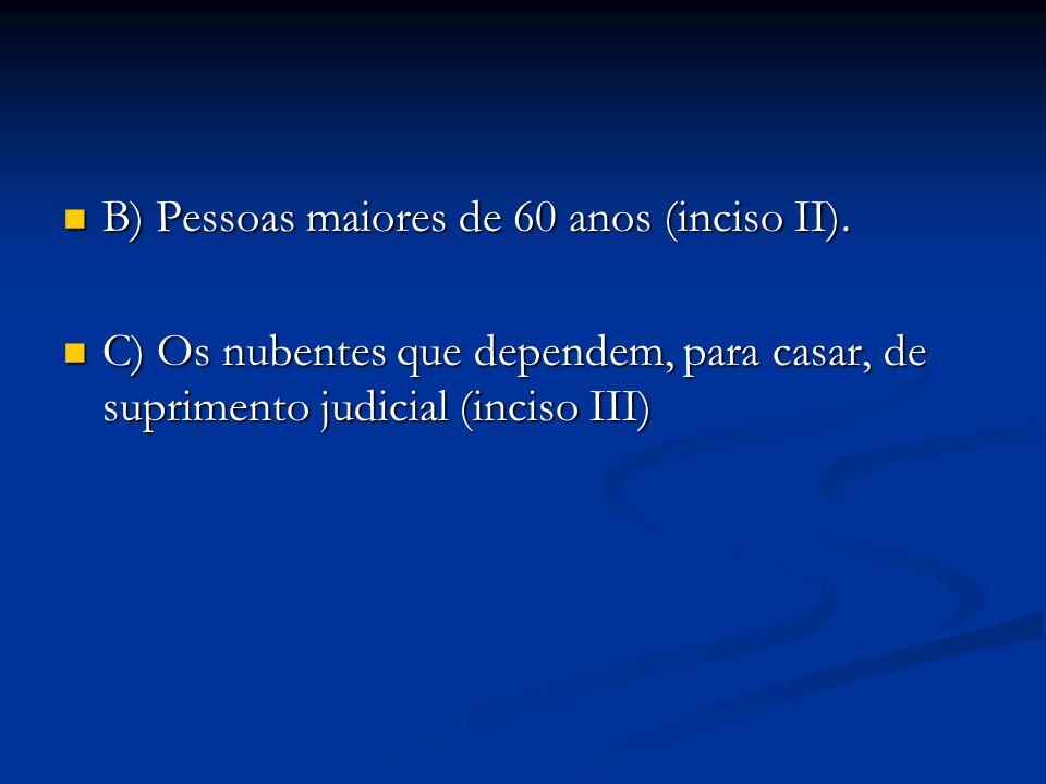 B) Pessoas maiores de 60 anos (inciso II). B) Pessoas maiores de 60 anos (inciso II). C) Os nubentes que dependem, para casar, de suprimento judicial