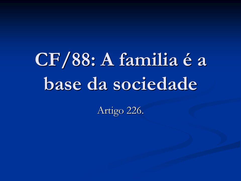CF/88: A familia é a base da sociedade Artigo 226.