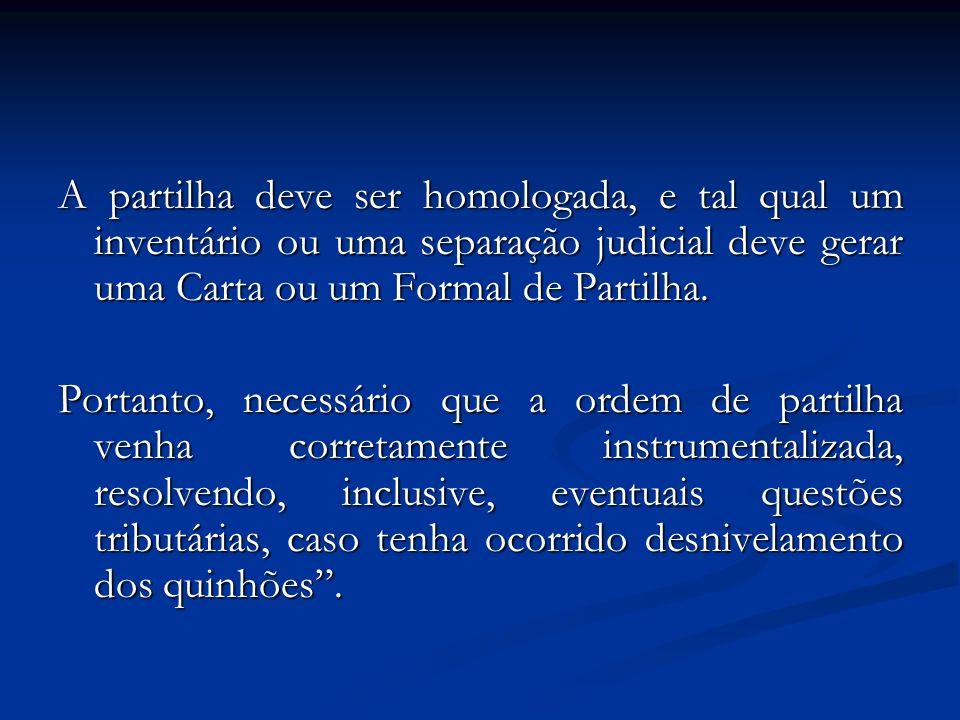 A partilha deve ser homologada, e tal qual um inventário ou uma separação judicial deve gerar uma Carta ou um Formal de Partilha. Portanto, necessário