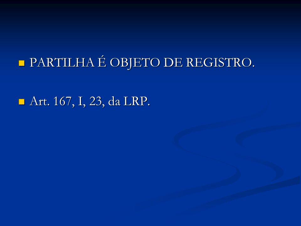 PARTILHA É OBJETO DE REGISTRO. PARTILHA É OBJETO DE REGISTRO. Art. 167, I, 23, da LRP. Art. 167, I, 23, da LRP.