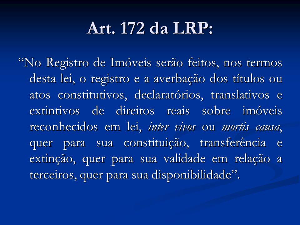 Art. 172 da LRP: No Registro de Imóveis serão feitos, nos termos desta lei, o registro e a averbação dos títulos ou atos constitutivos, declaratórios,