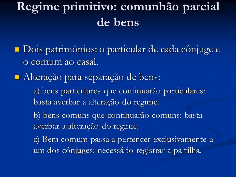 Regime primitivo: comunhão parcial de bens Dois patrimônios: o particular de cada cônjuge e o comum ao casal. Dois patrimônios: o particular de cada c