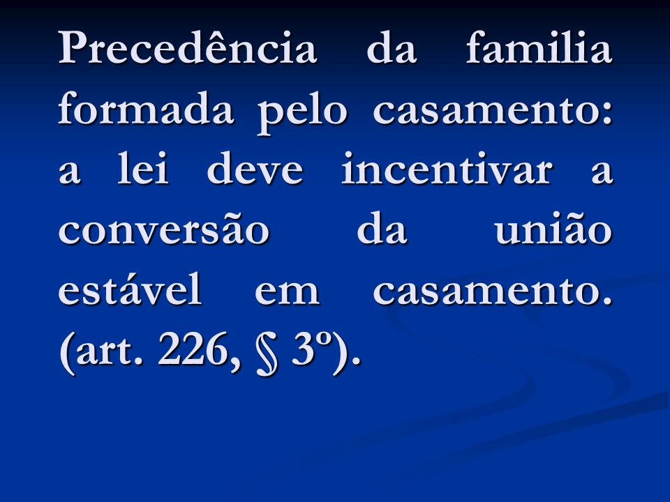 Precedência da familia formada pelo casamento: a lei deve incentivar a conversão da união estável em casamento. (art. 226, § 3º).