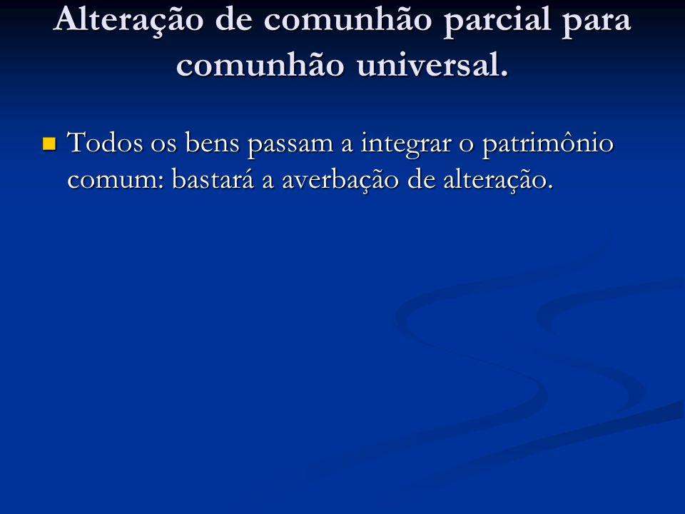 Alteração de comunhão parcial para comunhão universal. Todos os bens passam a integrar o patrimônio comum: bastará a averbação de alteração. Todos os