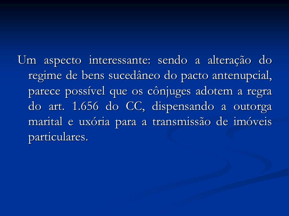 Um aspecto interessante: sendo a alteração do regime de bens sucedâneo do pacto antenupcial, parece possível que os cônjuges adotem a regra do art. 1.