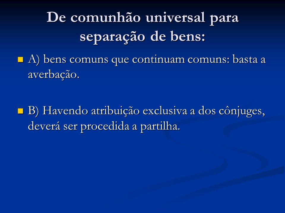 De comunhão universal para separação de bens: A) bens comuns que continuam comuns: basta a averbação. A) bens comuns que continuam comuns: basta a ave
