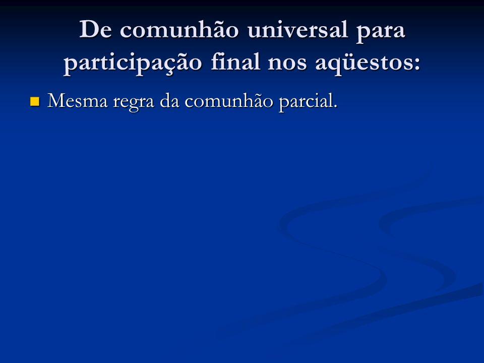 De comunhão universal para participação final nos aqüestos: Mesma regra da comunhão parcial. Mesma regra da comunhão parcial.