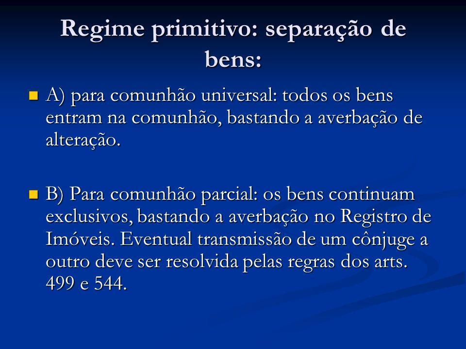 Regime primitivo: separação de bens: A) para comunhão universal: todos os bens entram na comunhão, bastando a averbação de alteração. A) para comunhão