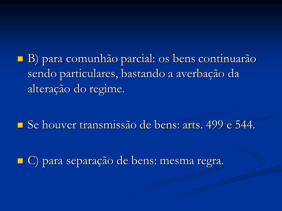 B) para comunhão parcial: os bens continuarão sendo particulares, bastando a averbação da alteração do regime. B) para comunhão parcial: os bens conti