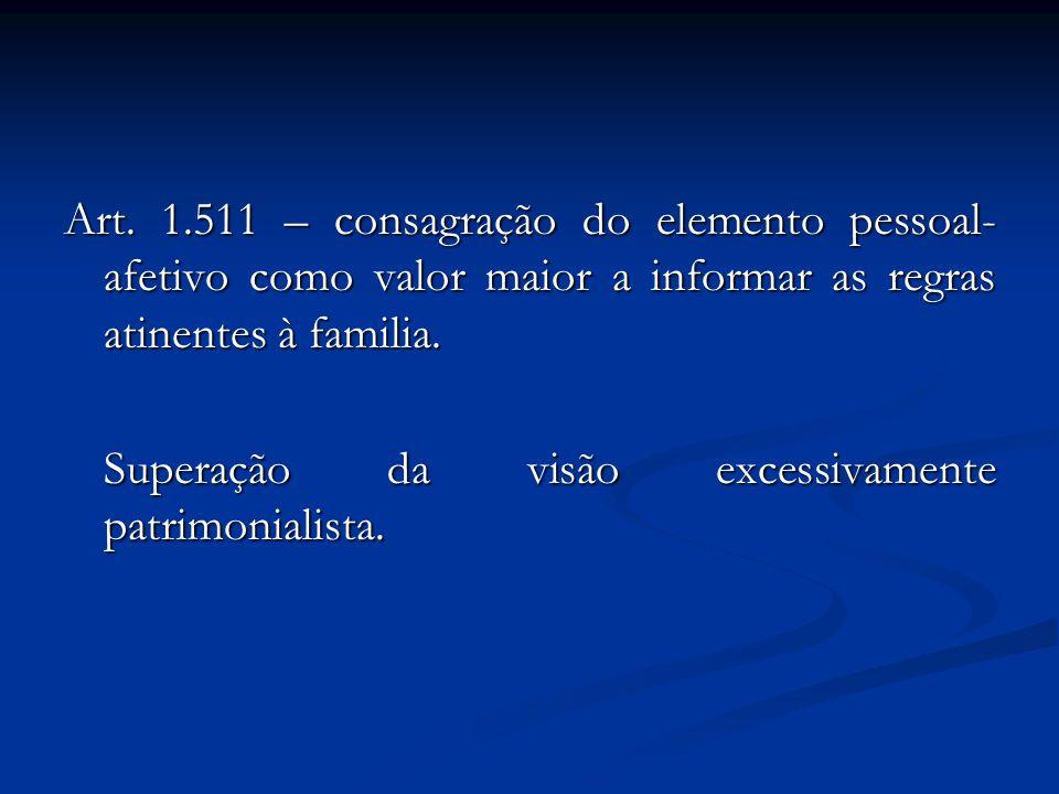 Art. 1.511 – consagração do elemento pessoal- afetivo como valor maior a informar as regras atinentes à familia. Superação da visão excessivamente pat