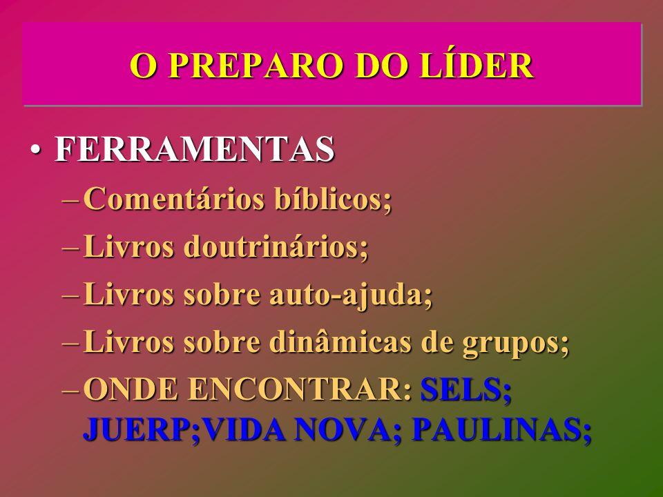 O PREPARO DO LÍDER FERRAMENTASFERRAMENTAS –Comentários bíblicos; –Livros doutrinários; –Livros sobre auto-ajuda; –Livros sobre dinâmicas de grupos; –O