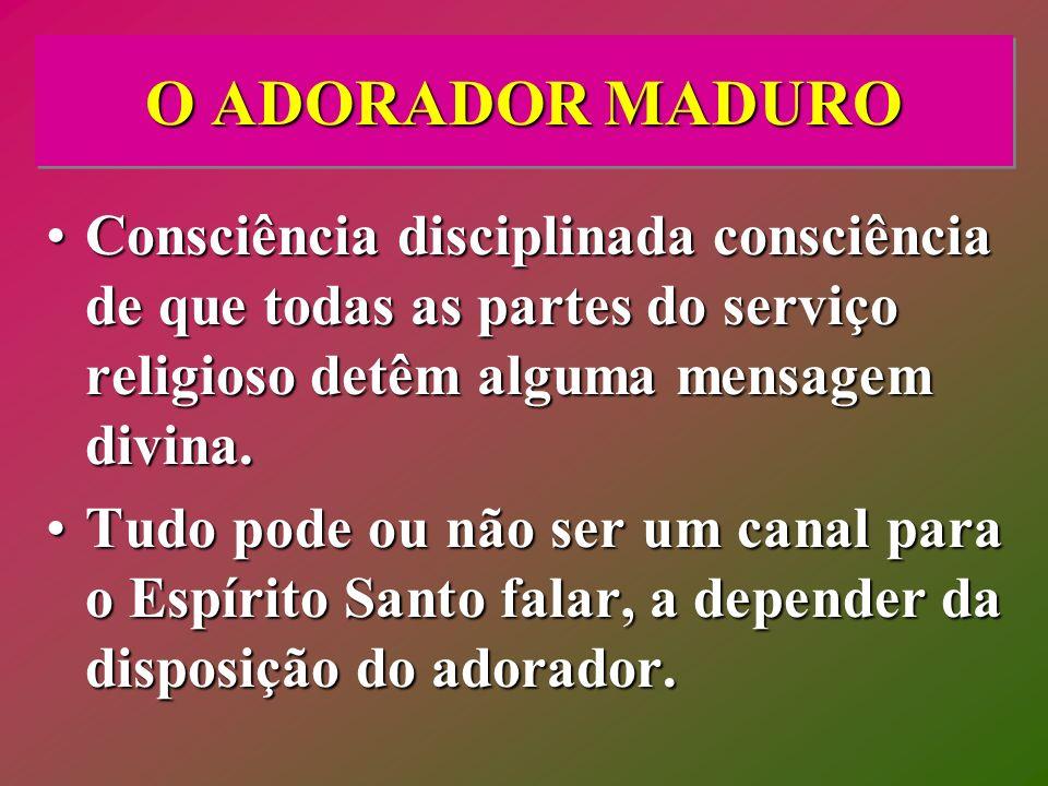 O ADORADOR MADURO Consciência disciplinada consciência de que todas as partes do serviço religioso detêm alguma mensagem divina.Consciência disciplina