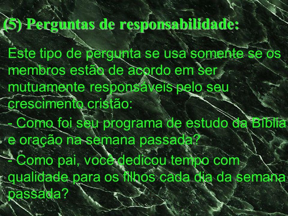 (5) Perguntas de responsabilidade: Este tipo de pergunta se usa somente se os membros estão de acordo em ser mutuamente responsáveis pelo seu crescime