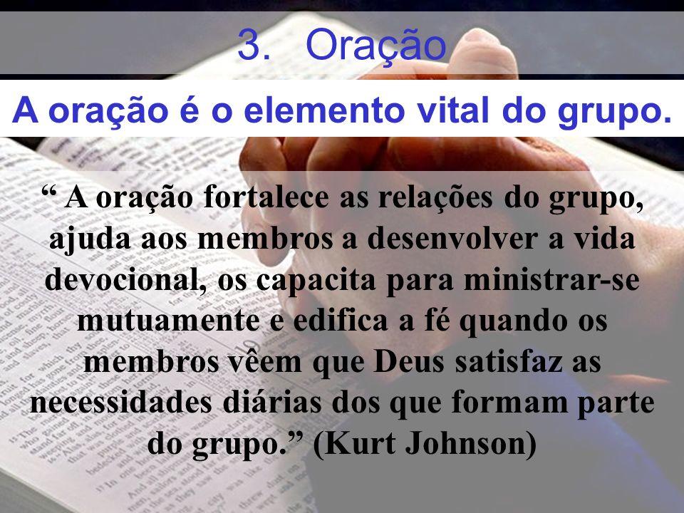 3.Oração A oração fortalece as relações do grupo, ajuda aos membros a desenvolver a vida devocional, os capacita para ministrar-se mutuamente e edific