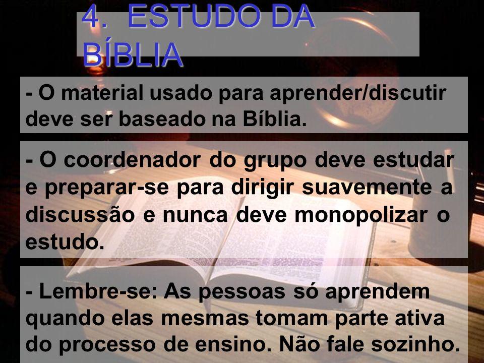 4. ESTUDO DA BÍBLIA - O material usado para aprender/discutir deve ser baseado na Bíblia. - O coordenador do grupo deve estudar e preparar-se para dir