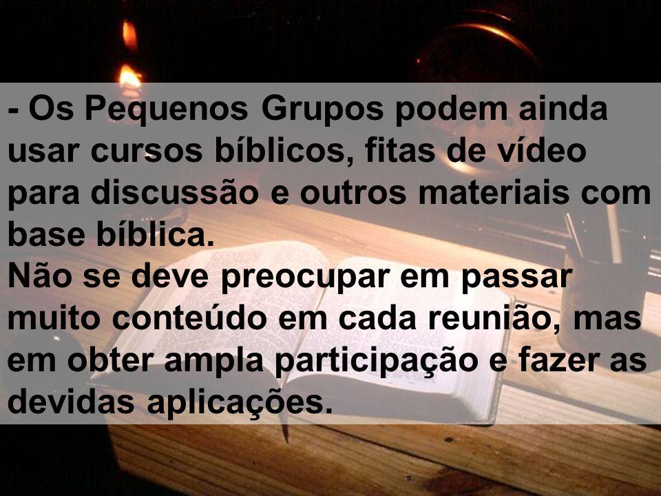 - Os Pequenos Grupos podem ainda usar cursos bíblicos, fitas de vídeo para discussão e outros materiais com base bíblica. Não se deve preocupar em pas