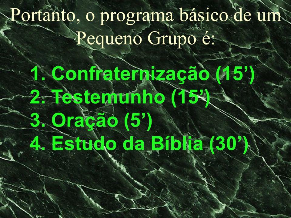 Portanto, o programa básico de um Pequeno Grupo é: 1. Confraternização (15) 2. Testemunho (15) 3. Oração (5) 4. Estudo da Bíblia (30)
