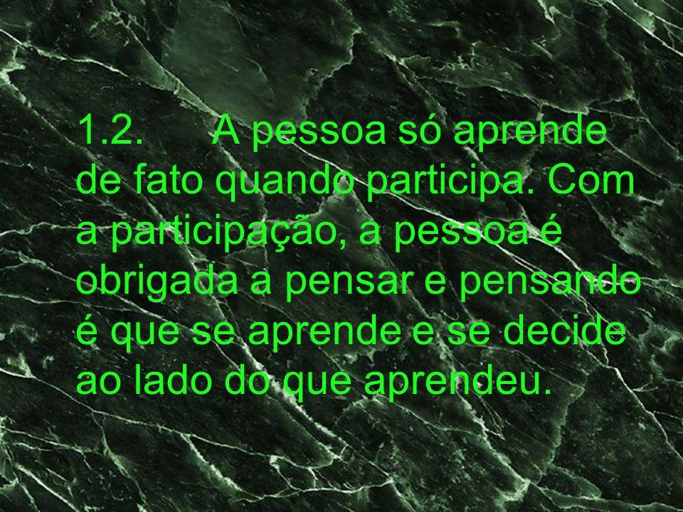 1.2.A pessoa só aprende de fato quando participa. Com a participação, a pessoa é obrigada a pensar e pensando é que se aprende e se decide ao lado do