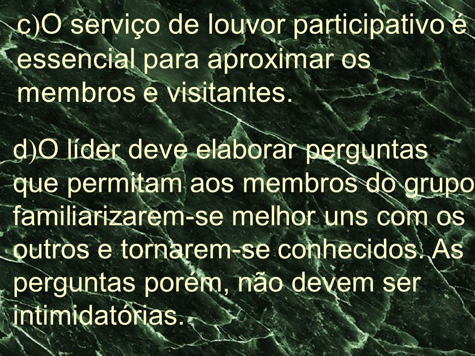 c ) O serviço de louvor participativo é essencial para aproximar os membros e visitantes. d ) O líder deve elaborar perguntas que permitam aos membros