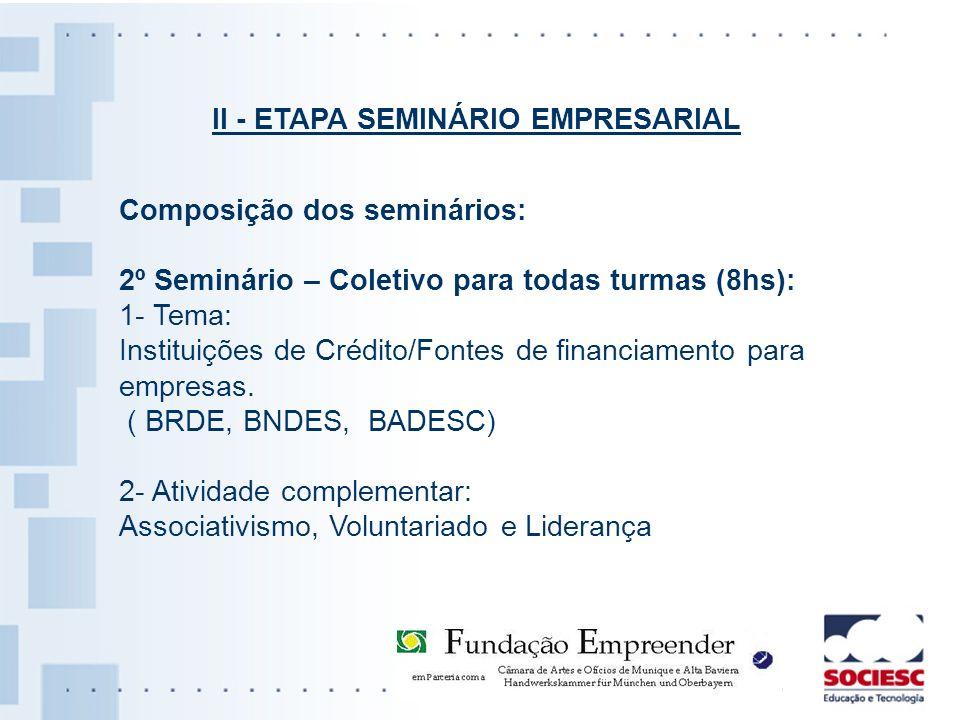 II - ETAPA SEMINÁRIO EMPRESARIAL Composição dos seminários: 2º Seminário – Coletivo para todas turmas (8hs): 1- Tema: Instituições de Crédito/Fontes d