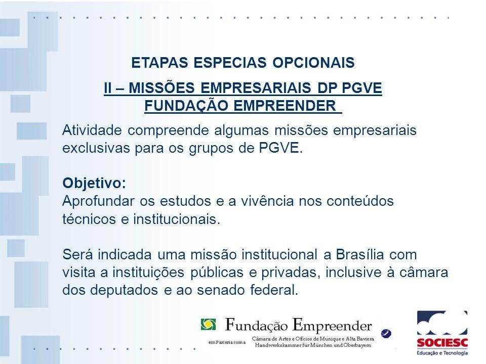 ETAPAS ESPECIAS OPCIONAIS II – MISSÕES EMPRESARIAIS DP PGVE FUNDAÇÃO EMPREENDER Atividade compreende algumas missões empresariais exclusivas para os g