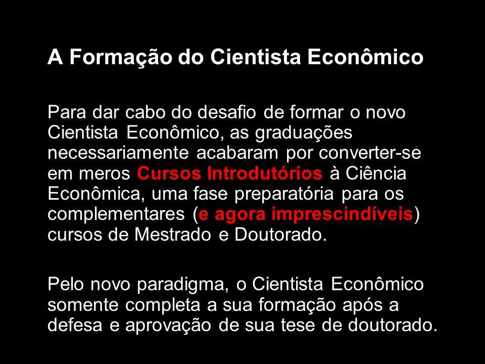 A Formação do Cientista Econômico Para dar cabo do desafio de formar o novo Cientista Econômico, as graduações necessariamente acabaram por converter-se em meros Cursos Introdutórios à Ciência Econômica, uma fase preparatória para os complementares (e agora imprescindíveis) cursos de Mestrado e Doutorado.