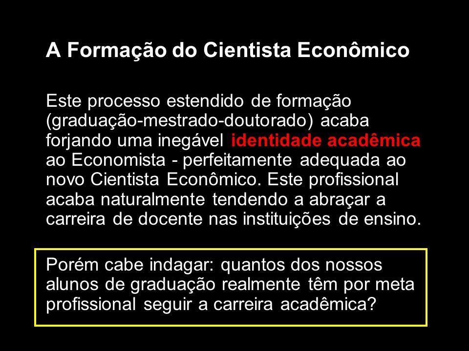 A Formação do Cientista Econômico Este processo estendido de formação (graduação-mestrado-doutorado) acaba forjando uma inegável identidade acadêmica ao Economista - perfeitamente adequada ao novo Cientista Econômico.
