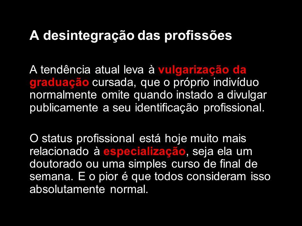 A desintegração das profissões A tendência atual leva à vulgarização da graduação cursada, que o próprio indivíduo normalmente omite quando instado a divulgar publicamente a seu identificação profissional.