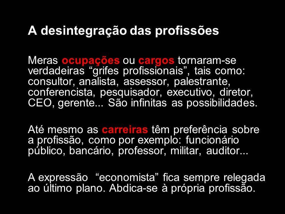 A desintegração das profissões Meras ocupações ou cargos tornaram-se verdadeiras grifes profissionais, tais como: consultor, analista, assessor, palestrante, conferencista, pesquisador, executivo, diretor, CEO, gerente...