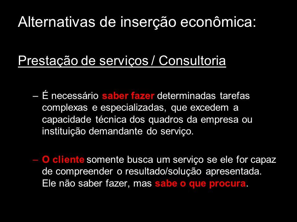 Alternativas de inserção econômica: Prestação de serviços / Consultoria –É necessário saber fazer determinadas tarefas complexas e especializadas, que excedem a capacidade técnica dos quadros da empresa ou instituição demandante do serviço.